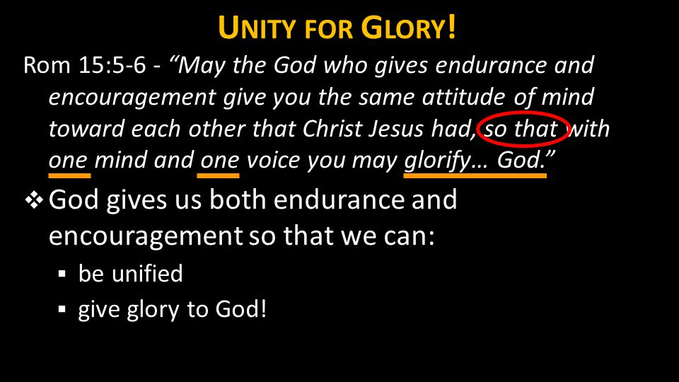"U NITY FOR G LORY ! Rom 15:5-6 - ""May the God who gives endurance and encouragement give you the same attitude of mind toward each other that Christ J"