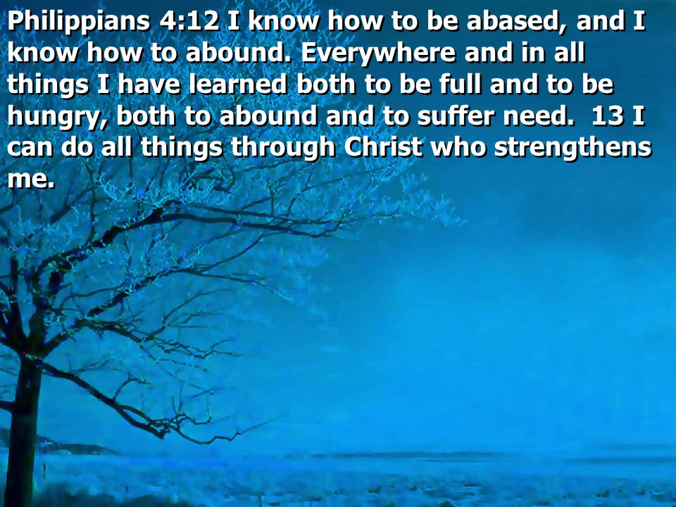 Philippians 4:12 I know how to be abased, and I know how to abound. Everywhere and in all things I have learned both to be full and to be hungry, both