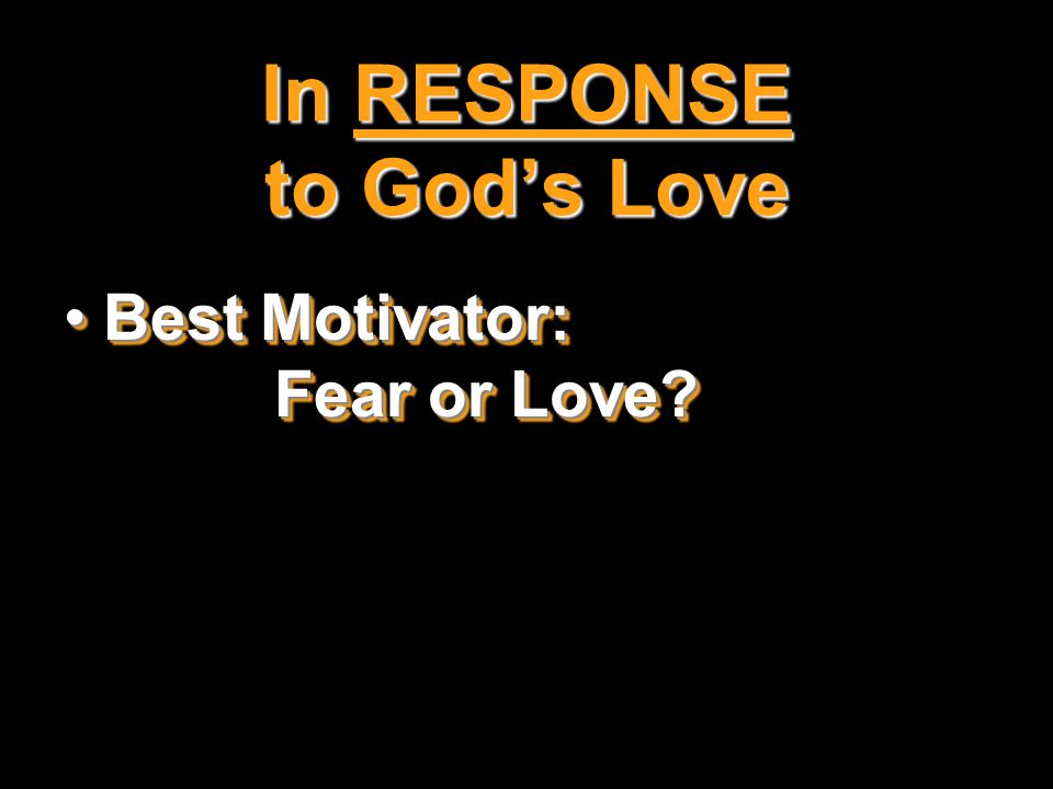 In RESPONSE to God's Love Best Motivator: Fear or Love Best Motivator: Fear or Love