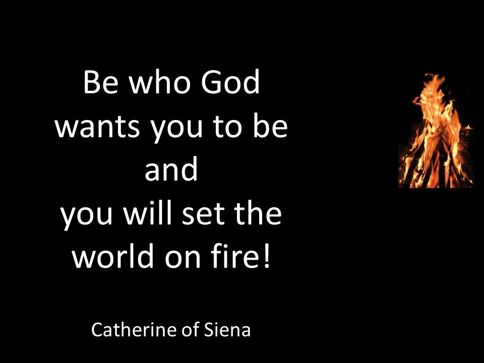 Be who God wants you to be and you will set the world on fire! Catherine of Siena