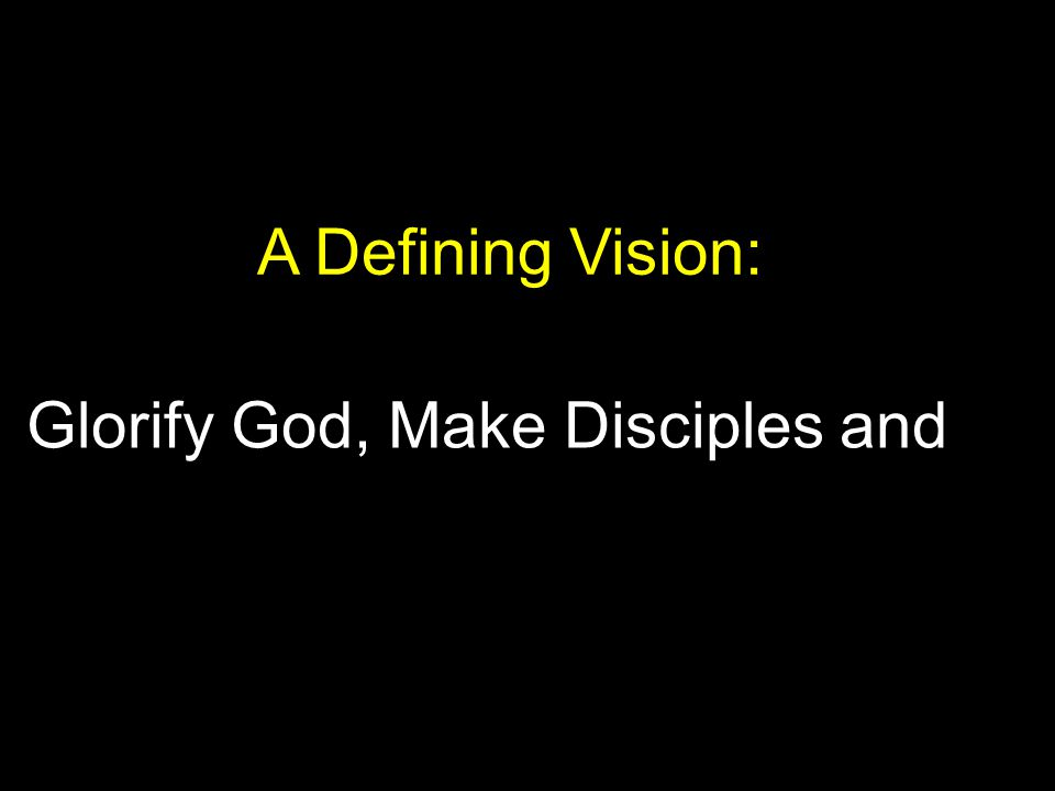 Glorify God, Make Disciples and Meet Human Need A Defining Vision: