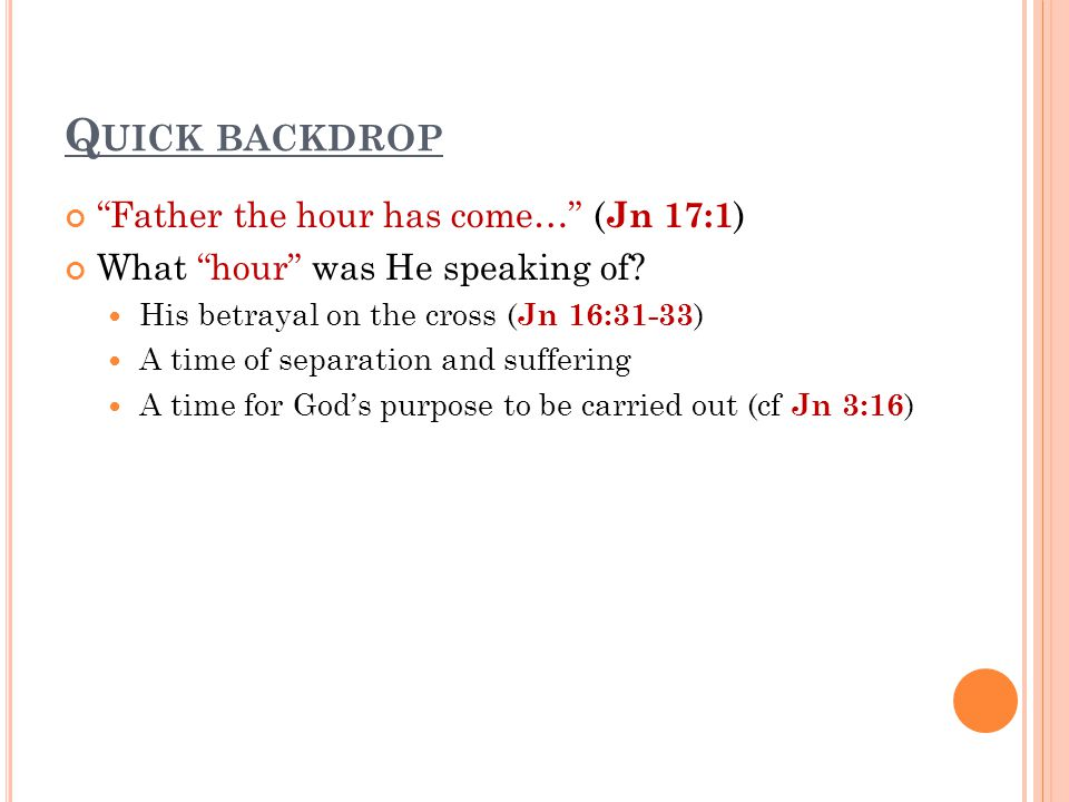 """Q UICK BACKDROP """"Father the hour has come…"""" ( Jn 17:1 ) What """"hour"""" was He speaking of? His betrayal on the cross ( Jn 16:31-33 ) A time of separation"""