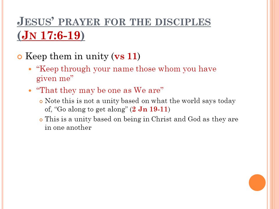 """J ESUS ' PRAYER FOR THE DISCIPLES (J N 17:6-19) Keep them in unity ( vs 11 ) """"Keep through your name those whom you have given me"""" """"That they may be o"""