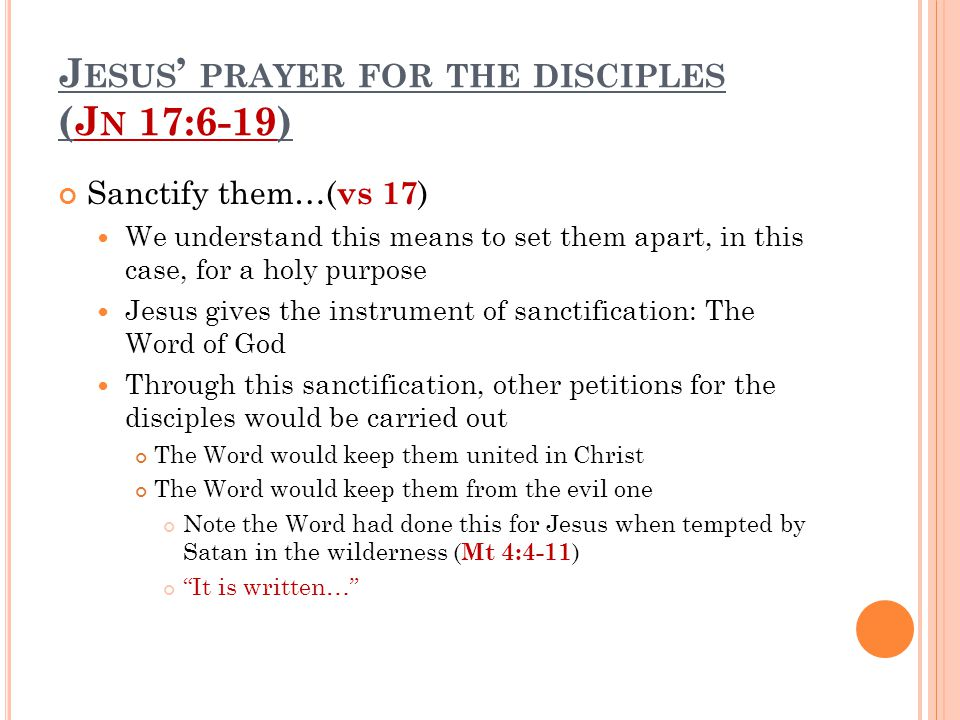 J ESUS ' PRAYER FOR THE DISCIPLES (J N 17:6-19) Sanctify them…( vs 17 ) We understand this means to set them apart, in this case, for a holy purpose J