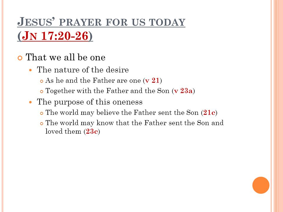 J ESUS ' PRAYER FOR US TODAY (J N 17:20-26) That we all be one The nature of the desire As he and the Father are one ( v 21 ) Together with the Father