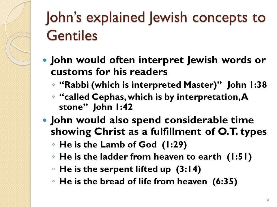 9 John would often interpret Jewish words or customs for his readers ◦ Rabbi (which is interpreted Master) John 1:38 ◦ called Cephas, which is by interpretation, A stone John 1:42 John would also spend considerable time showing Christ as a fulfillment of O.T.