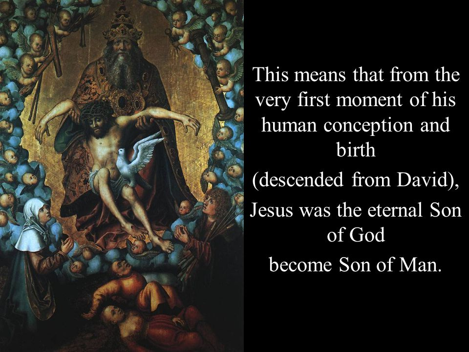 This means that from the very first moment of his human conception and birth (descended from David), Jesus was the eternal Son of God become Son of Man.