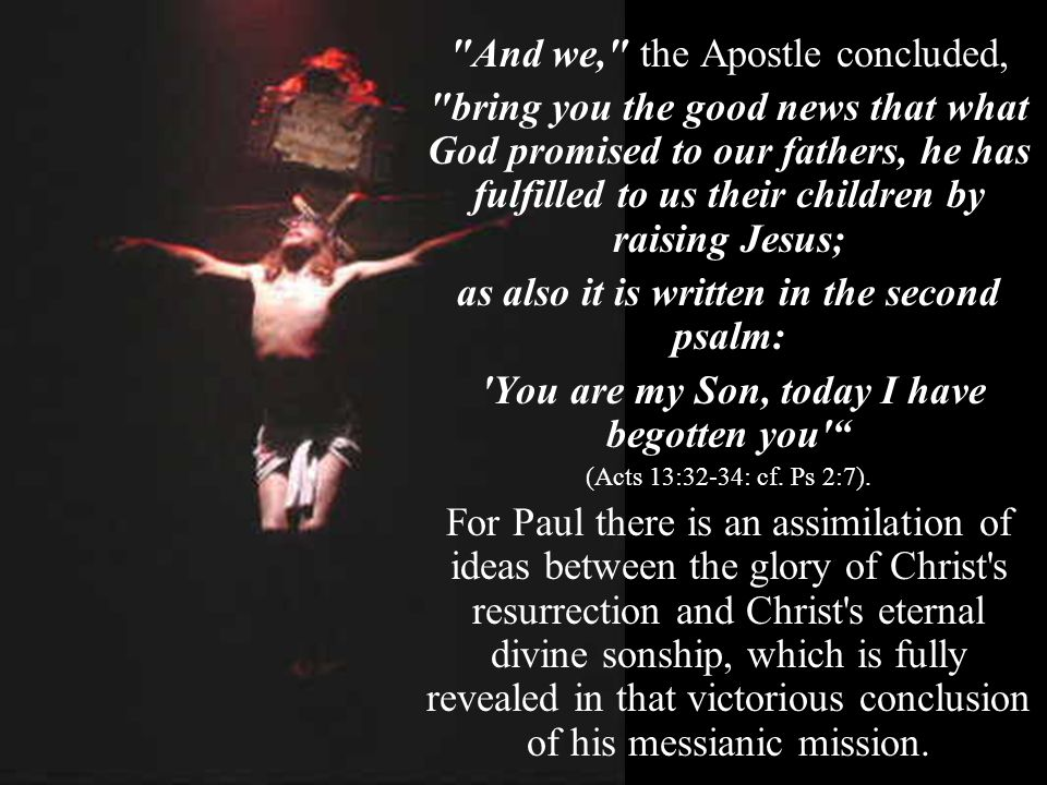 And we, the Apostle concluded, bring you the good news that what God promised to our fathers, he has fulfilled to us their children by raising Jesus; as also it is written in the second psalm: You are my Son, today I have begotten you (Acts 13:32-34: cf.