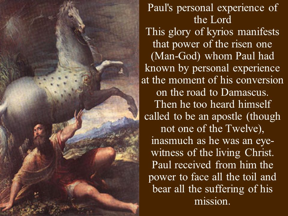 Paul s personal experience of the Lord This glory of kyrios manifests that power of the risen one (Man-God) whom Paul had known by personal experience at the moment of his conversion on the road to Damascus.