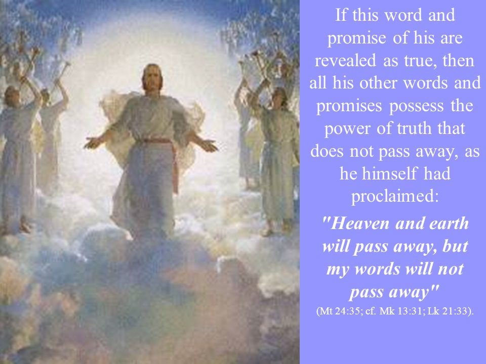If this word and promise of his are revealed as true, then all his other words and promises possess the power of truth that does not pass away, as he himself had proclaimed: Heaven and earth will pass away, but my words will not pass away (Mt 24:35; cf.
