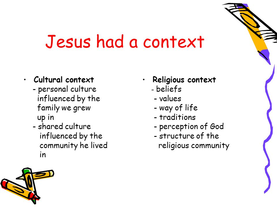 Jesus had a context Cultural context - personal culture influenced by the family we grew up in - shared culture influenced by the community he lived in Religious context - beliefs - values - way of life - traditions - perception of God - structure of the religious community
