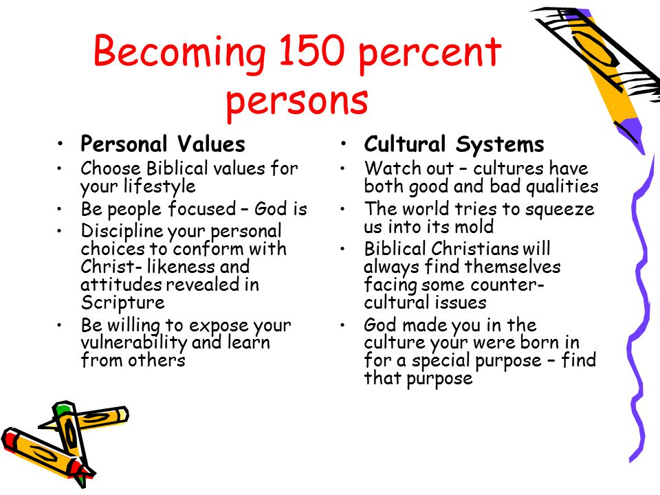 Becoming 150 percent persons Personal Values Choose Biblical values for your lifestyle Be people focused – God is Discipline your personal choices to conform with Christ- likeness and attitudes revealed in Scripture Be willing to expose your vulnerability and learn from others Cultural Systems Watch out – cultures have both good and bad qualities The world tries to squeeze us into its mold Biblical Christians will always find themselves facing some counter- cultural issues God made you in the culture your were born in for a special purpose – find that purpose