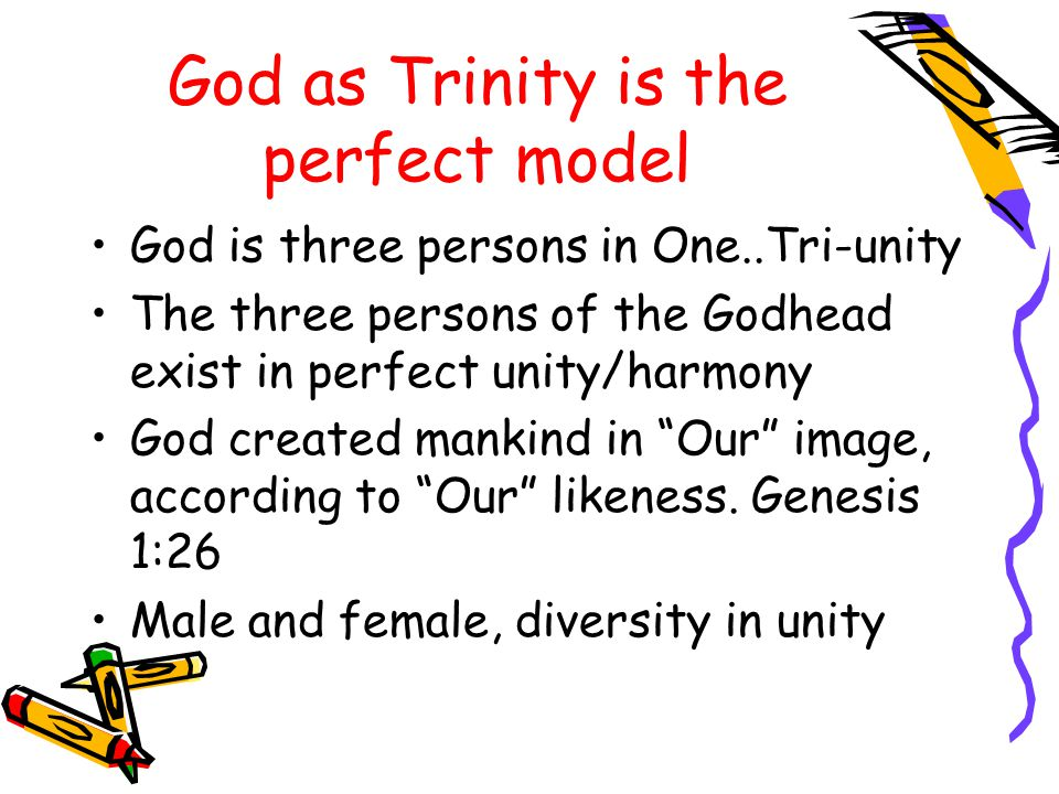 God as Trinity is the perfect model God is three persons in One..Tri-unity The three persons of the Godhead exist in perfect unity/harmony God created mankind in Our image, according to Our likeness.