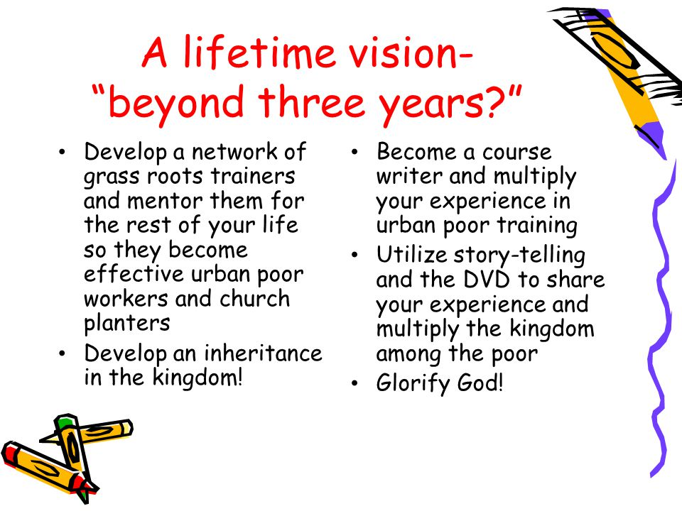 A lifetime vision- beyond three years Develop a network of grass roots trainers and mentor them for the rest of your life so they become effective urban poor workers and church planters Develop an inheritance in the kingdom.