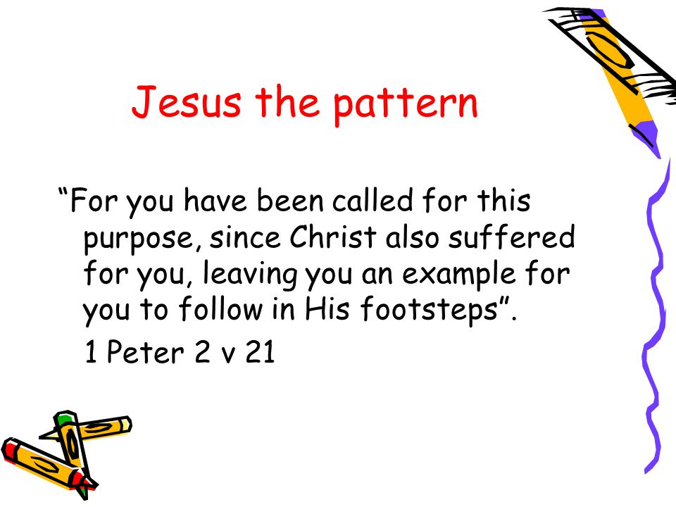 Jesus the pattern For you have been called for this purpose, since Christ also suffered for you, leaving you an example for you to follow in His footsteps .