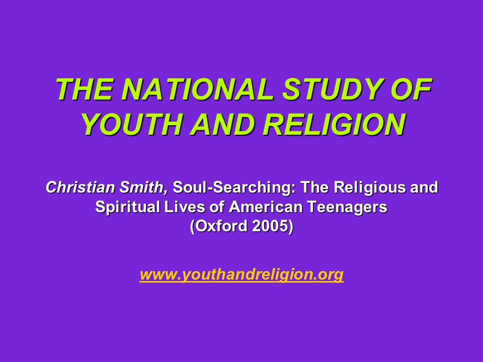 THE NATIONAL STUDY OF YOUTH AND RELIGION Christian Smith, Soul-Searching: The Religious and Spiritual Lives of American Teenagers (Oxford 2005) THE NATIONAL STUDY OF YOUTH AND RELIGION Christian Smith, Soul-Searching: The Religious and Spiritual Lives of American Teenagers (Oxford 2005) www.youthandreligion.org www.youthand