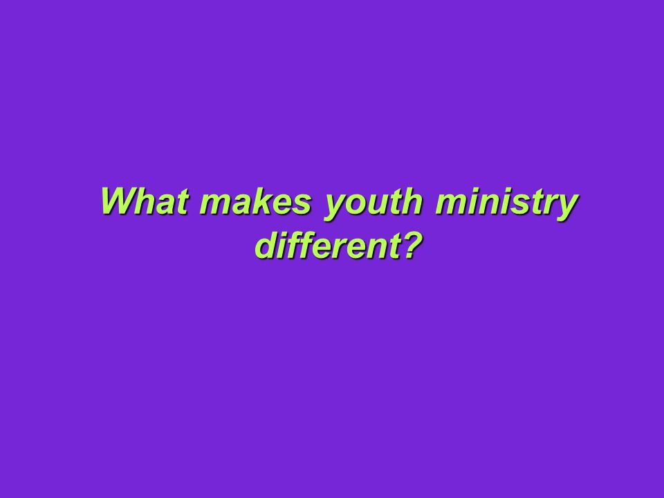 What makes youth ministry different