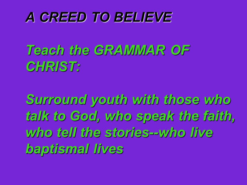 A CREED TO BELIEVE Teach the GRAMMAR OF CHRIST: Surround youth with those who talk to God, who speak the faith, who tell the stories--who live baptismal lives