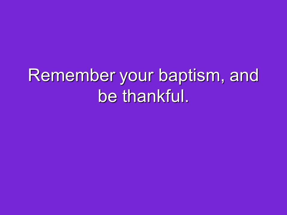 Remember your baptism, and be thankful.
