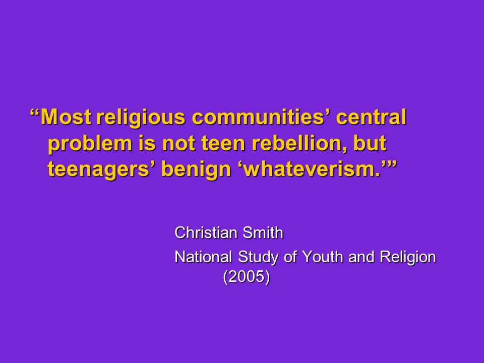 Most religious communities' central problem is not teen rebellion, but teenagers' benign 'whateverism.' Christian Smith National Study of Youth and Religion (2005)