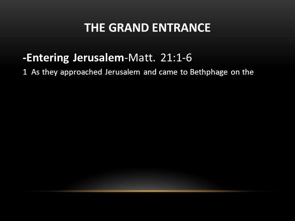 THE GRAND ENTRANCE -Entering Jerusalem-Matt. 21:1-6 2