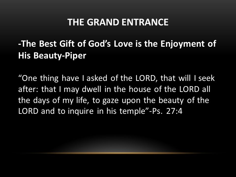 THE GRAND ENTRANCE -The Best Gift of God's Love is the Enjoyment of His Beauty-Piper One thing have I asked of the LORD, that will I seek after: that I may dwell in the house of the LORD all the days of my life, to gaze upon the beauty of the LORD and to inquire in his temple -Ps.