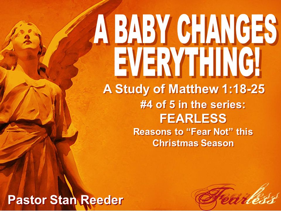 #4 of 5 in the series: FEARLESS Reasons to Fear Not this Christmas Season Pastor Stan Reeder A Study of Matthew 1:18-25