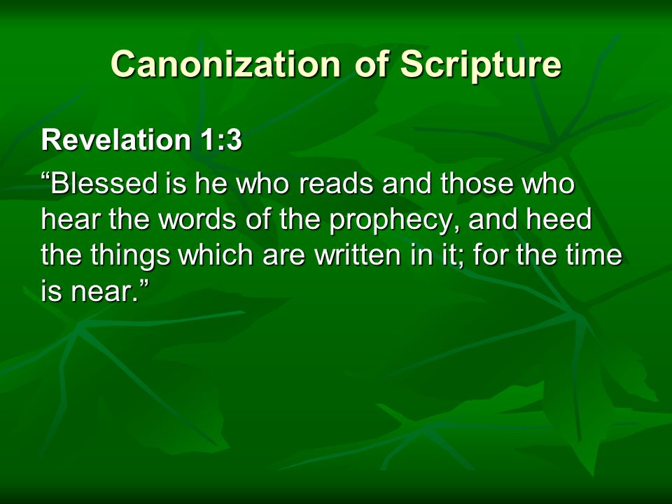 Canonization of Scripture Revelation 1:3 Blessed is he who reads and those who hear the words of the prophecy, and heed the things which are written in it; for the time is near.