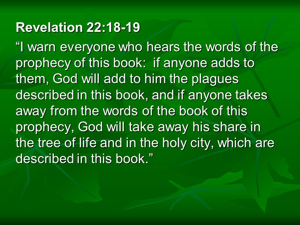 Revelation 22:18-19 I warn everyone who hears the words of the prophecy of this book: if anyone adds to them, God will add to him the plagues described in this book, and if anyone takes away from the words of the book of this prophecy, God will take away his share in the tree of life and in the holy city, which are described in this book.