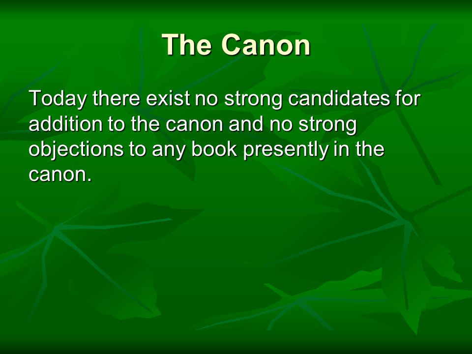 The Canon Today there exist no strong candidates for addition to the canon and no strong objections to any book presently in the canon.