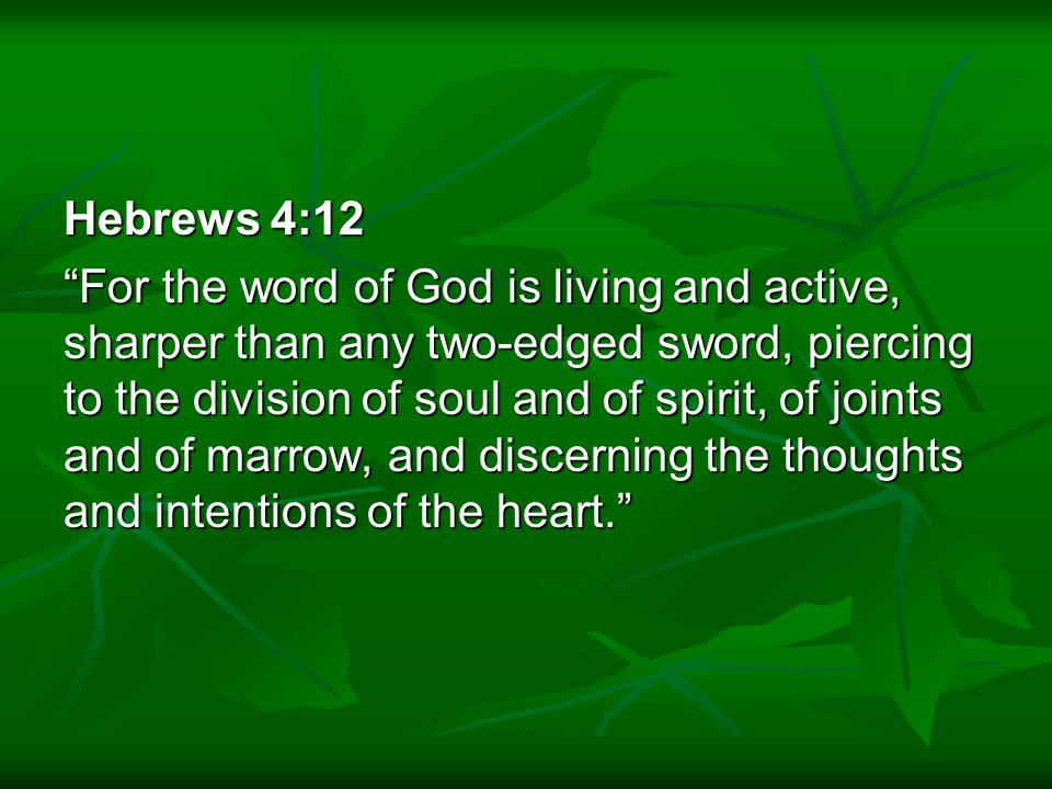 Hebrews 4:12 For the word of God is living and active, sharper than any two-edged sword, piercing to the division of soul and of spirit, of joints and of marrow, and discerning the thoughts and intentions of the heart.