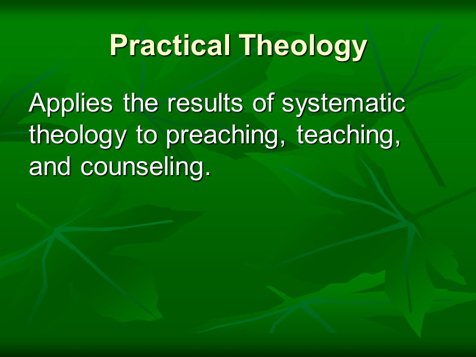 Practical Theology Applies the results of systematic theology to preaching, teaching, and counseling.