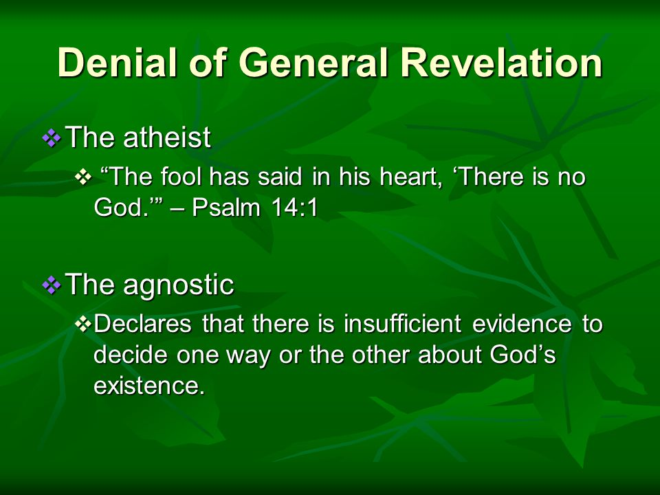 Denial of General Revelation  The atheist  The fool has said in his heart, 'There is no God.' – Psalm 14:1  The agnostic  Declares that there is insufficient evidence to decide one way or the other about God's existence.