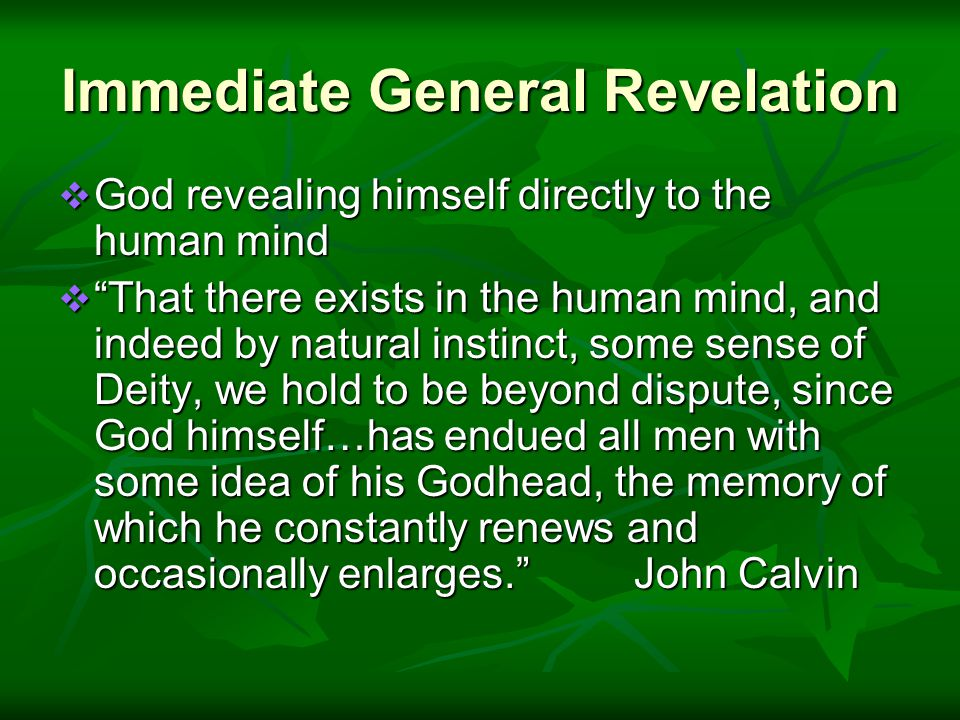 Immediate General Revelation  God revealing himself directly to the human mind  That there exists in the human mind, and indeed by natural instinct, some sense of Deity, we hold to be beyond dispute, since God himself…has endued all men with some idea of his Godhead, the memory of which he constantly renews and occasionally enlarges. John Calvin