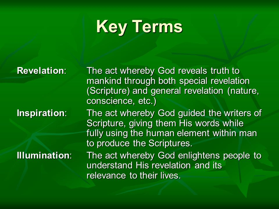 Key Terms Revelation: The act whereby God reveals truth to mankind through both special revelation (Scripture) and general revelation (nature, conscience, etc.) Inspiration: The act whereby God guided the writers of Scripture, giving them His words while fully using the human element within man to produce the Scriptures.