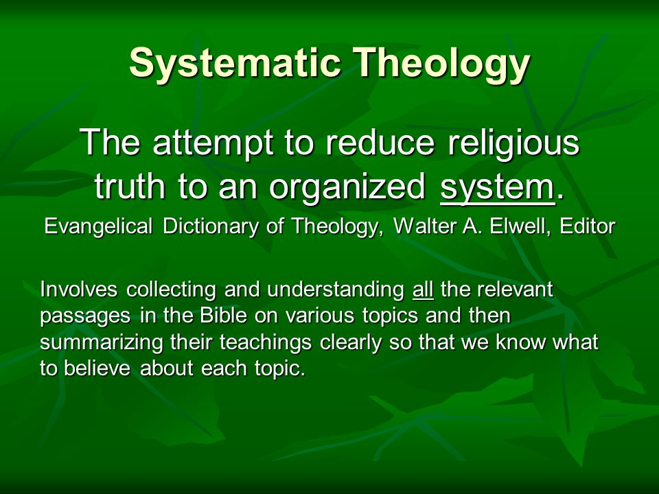 Systematic  Requires careful organization by topic  Requires finding and fairly treating ALL relevant Bible passages  Requires that summaries be accurately formulated