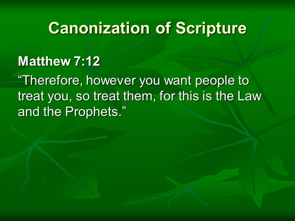 Canonization of Scripture Matthew 7:12 Therefore, however you want people to treat you, so treat them, for this is the Law and the Prophets.