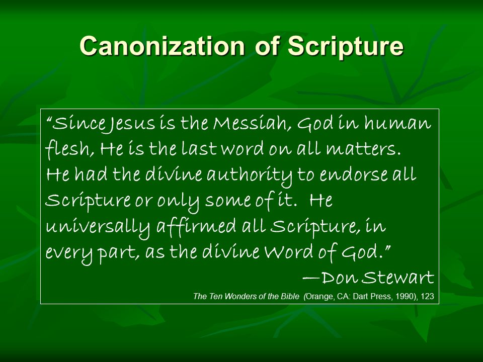 Canonization of Scripture Since Jesus is the Messiah, God in human flesh, He is the last word on all matters.