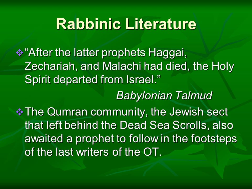 Rabbinic Literature  After the latter prophets Haggai, Zechariah, and Malachi had died, the Holy Spirit departed from Israel. Babylonian Talmud  The Qumran community, the Jewish sect that left behind the Dead Sea Scrolls, also awaited a prophet to follow in the footsteps of the last writers of the OT.