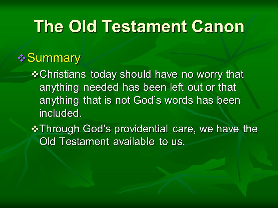 The Old Testament Canon  Summary  Christians today should have no worry that anything needed has been left out or that anything that is not God's words has been included.