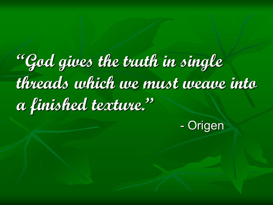 God gives the truth in single threads which we must weave into a finished texture. - Origen