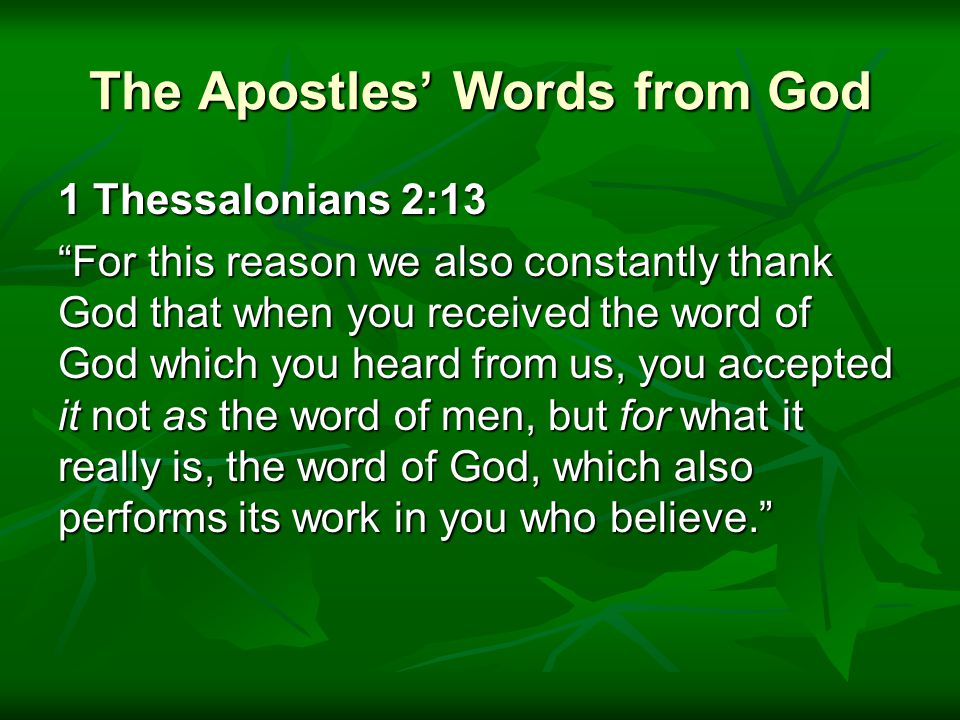 The Apostles' Words from God 1 Thessalonians 2:13 For this reason we also constantly thank God that when you received the word of God which you heard from us, you accepted it not as the word of men, but for what it really is, the word of God, which also performs its work in you who believe. For this reason we also constantly thank God that when you received the word of God which you heard from us, you accepted it not as the word of men, but for what it really is, the word of God, which also performs its work in you who believe.