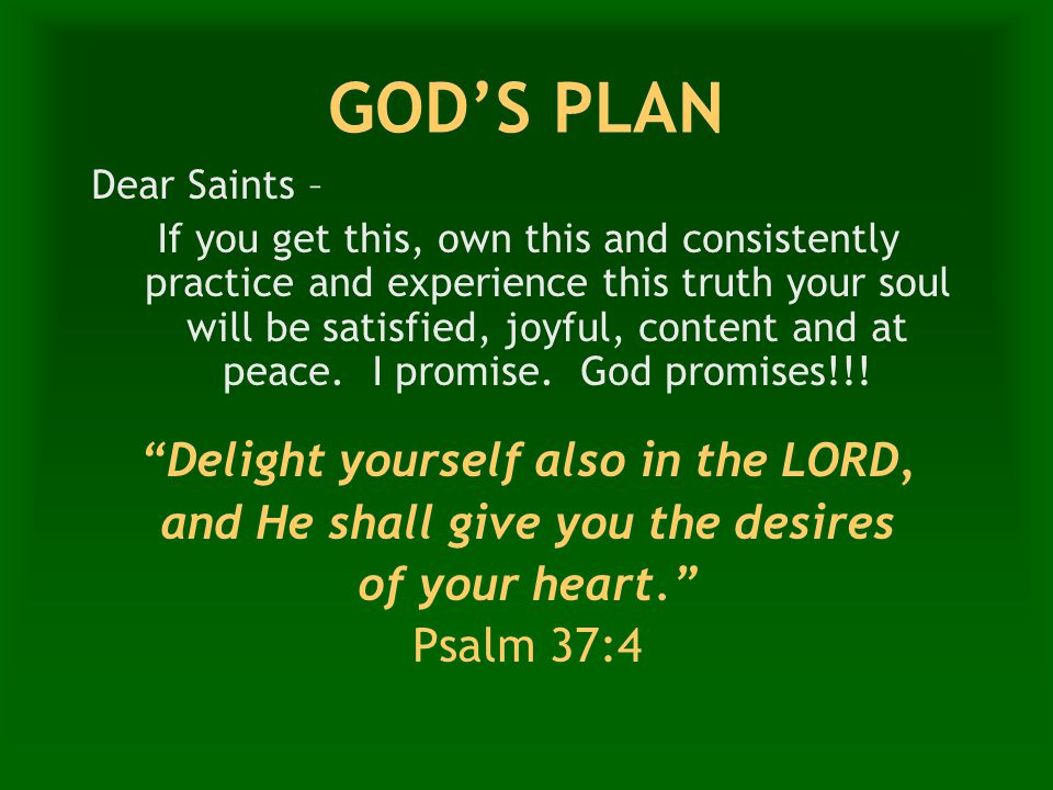 GOD'S PLAN Dear Saints – If you get this, own this and consistently practice and experience this truth your soul will be satisfied, joyful, content and at peace.