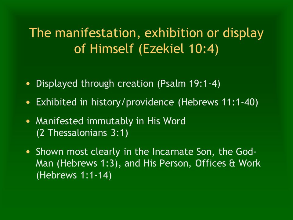 The manifestation, exhibition or display of Himself (Ezekiel 10:4) Displayed through creation (Psalm 19:1-4) Exhibited in history/providence (Hebrews 11:1-40) Manifested immutably in His Word (2 Thessalonians 3:1) Shown most clearly in the Incarnate Son, the God- Man (Hebrews 1:3), and His Person, Offices & Work (Hebrews 1:1-14)