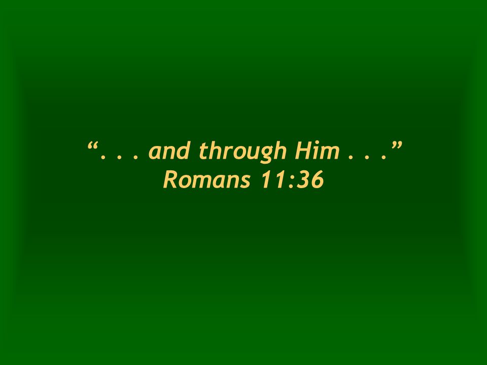 ... and through Him... Romans 11:36