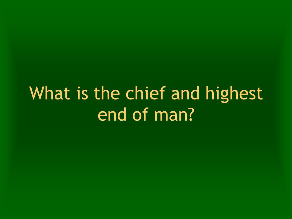 What is the chief and highest end of man