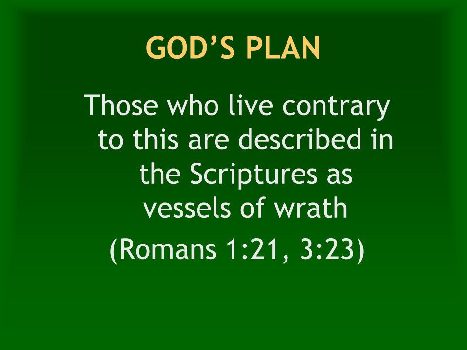 GOD'S PLAN Those who live contrary to this are described in the Scriptures as vessels of wrath (Romans 1:21, 3:23)