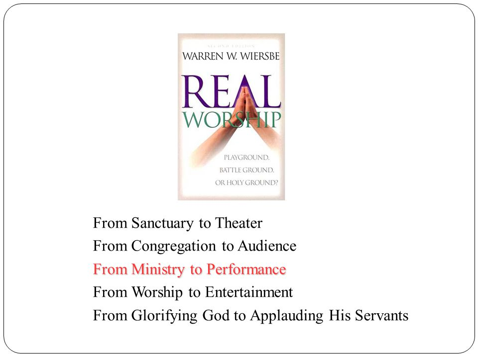 From Sanctuary to Theater From Congregation to Audience From Ministry to Performance From Worship to Entertainment From Glorifying God to Applauding His Servants