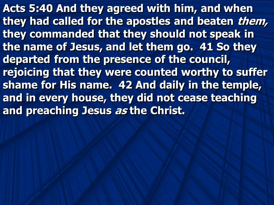 Acts 5:40 And they agreed with him, and when they had called for the apostles and beaten them, they commanded that they should not speak in the name of Jesus, and let them go.