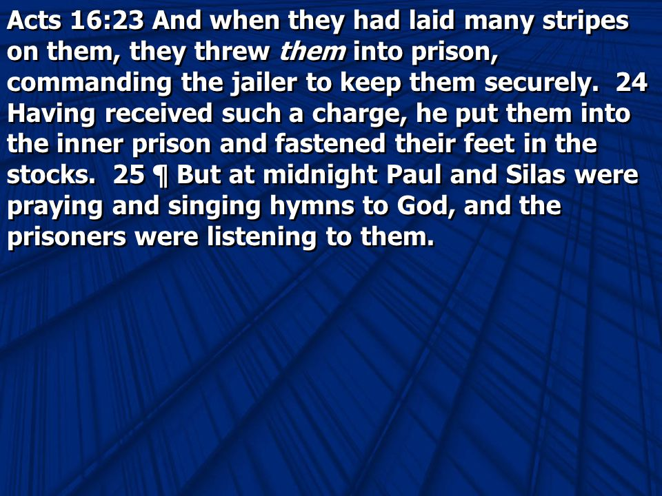 Acts 16:23 And when they had laid many stripes on them, they threw them into prison, commanding the jailer to keep them securely.